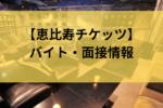 恵比寿チケッツの面接・バイト情報は?【気になる実態を徹底解説】